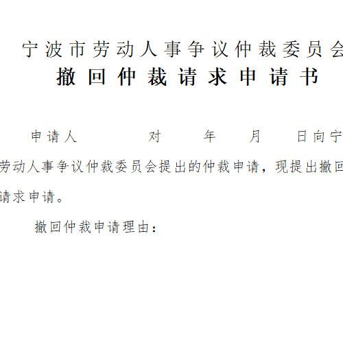 宁波市劳动人事争议仲裁委员会 撤 回 仲 裁 请 求 申 请 书,申请人       对    年   月   日向宁波市               劳动人事争议仲裁委员会提出的仲裁申请,现提出撤回仲裁请求申请。