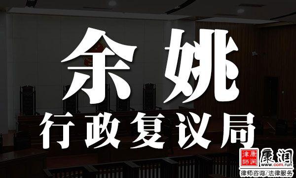 余姚市行政复议局的地址、电话、工作时间表来了,注意查收!