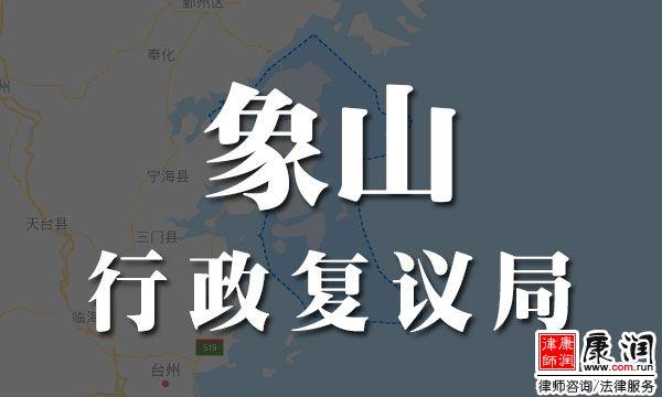 象山县行政复议局地址、电话、工作时间、受案范围