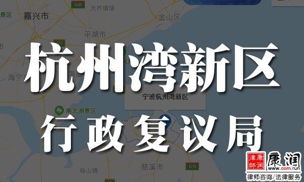 宁波杭州湾新区(行政复议局)地址、电话、流程与受案范围